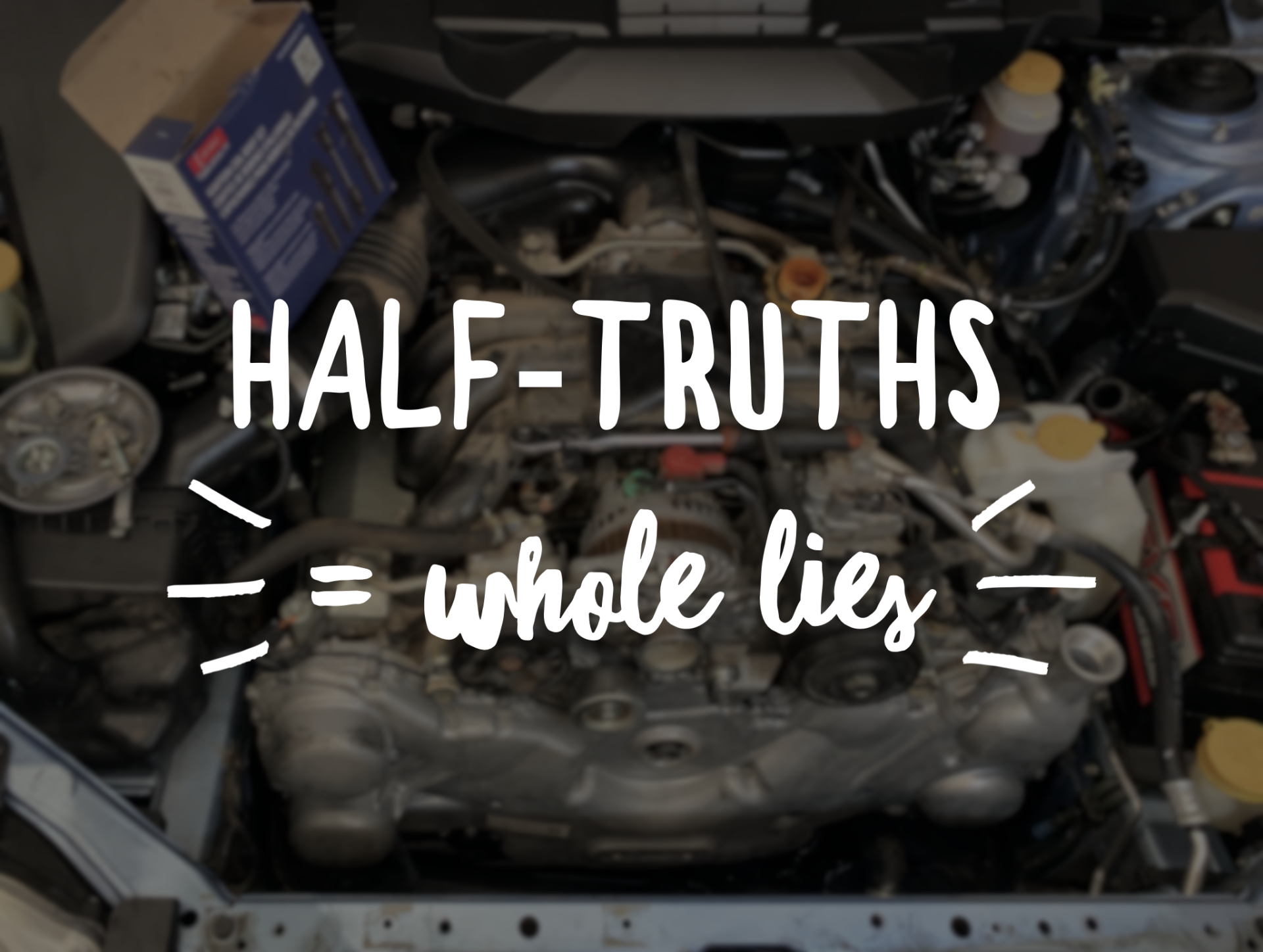 Half-truths equals whole lies.